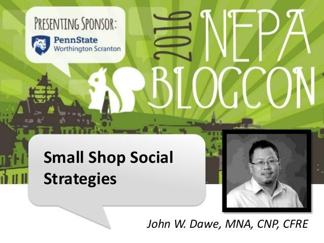 Small Shop Social Strategies John W. Dawe, MNA, CNP, CFRE
