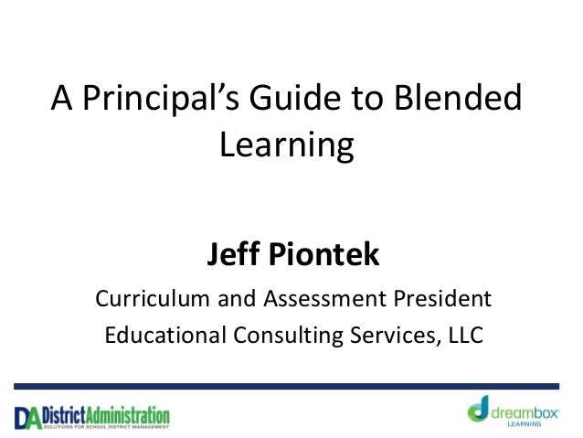 A Principal's Guide to Blended           Learning            Jeff Piontek  Curriculum and Assessment President   Education...