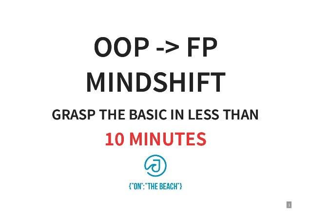 OOP -> FPOOP -> FP MINDSHIFTMINDSHIFT GRASP THE BASIC IN LESS THANGRASP THE BASIC IN LESS THAN 10 MINUTES10 MINUTES 1