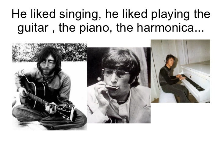 He liked singing, he liked playing the guitar , the piano, the harmonica...