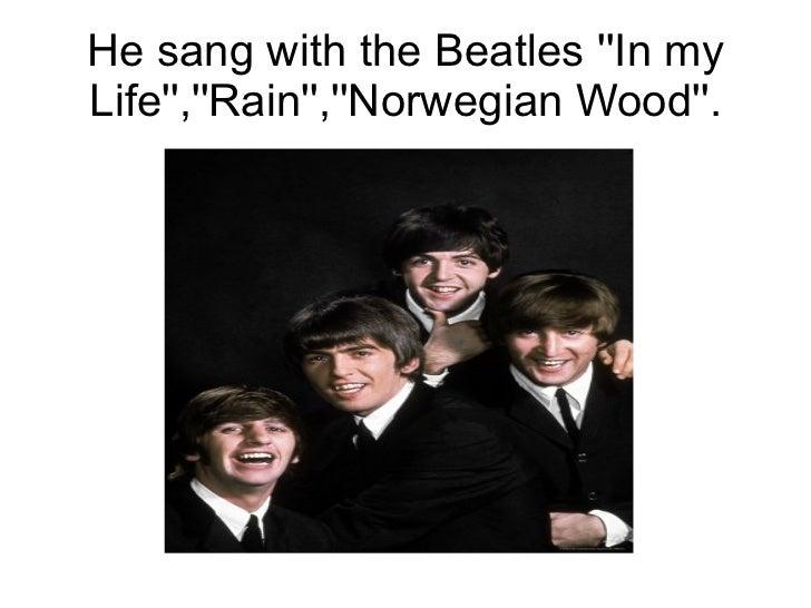 He sang with the Beatles In myLife,Rain,Norwegian Wood.