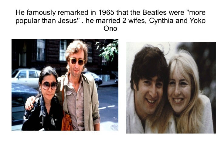 He famously remarked in 1965 that the Beatles were morepopular than Jesus . he married 2 wifes, Cynthia and Yoko          ...