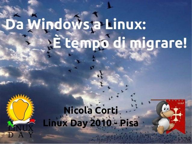 Da Windows a Linux: È tempo di migrare! Nicola Corti Linux Day 2010 - Pisa