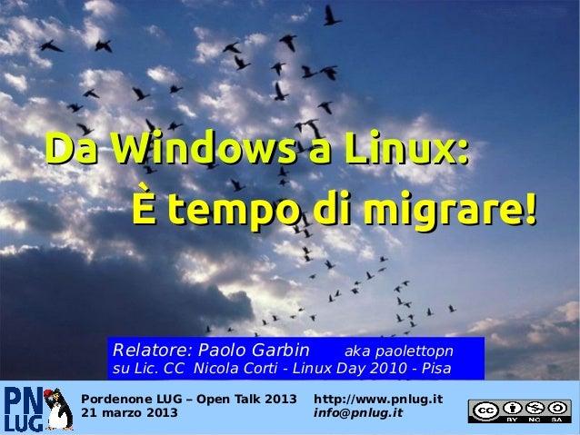 Da Windows a Linux:   È tempo di migrare!     Relatore: Paolo Garbin           aka paolettopn     su Lic. CC Nicola Corti ...