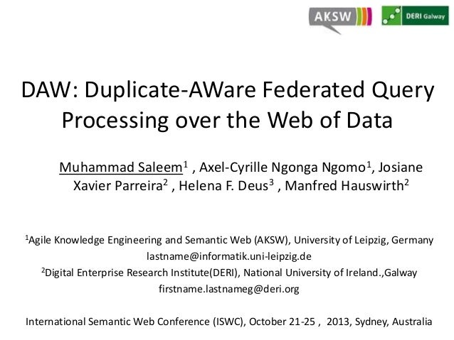 DAW: Duplicate-AWare Federated Query Processing over the Web of Data Muhammad Saleem1 , Axel-Cyrille Ngonga Ngomo1, Josian...
