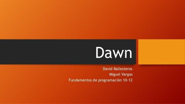 Dawn David Ballesteros Miguel Vargas Fundamentos de programación 10-12
