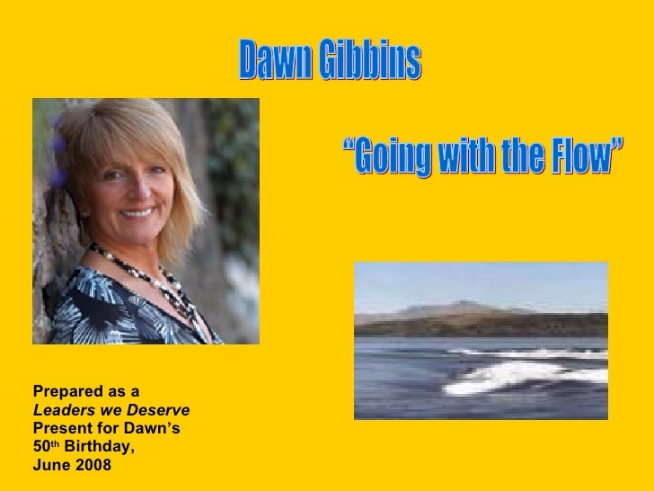 """Going with the Flow"" Dawn Gibbins Prepared as a  Leaders we Deserve Present for Dawn's 50 th  Birthday,  June 2008"