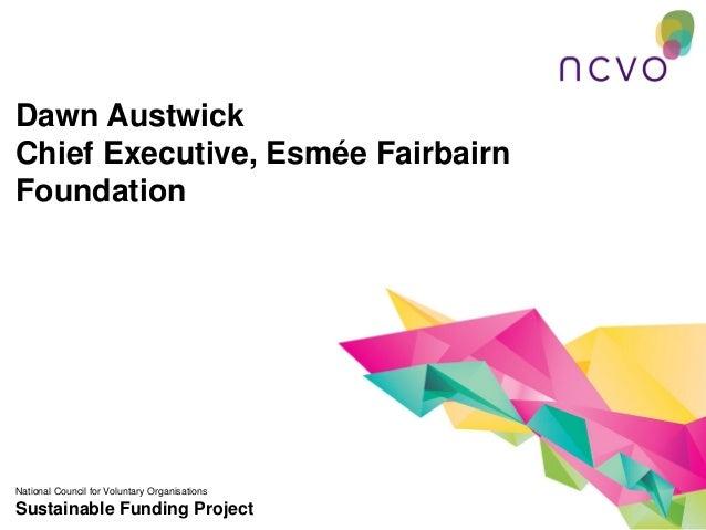 Dawn AustwickChief Executive, Esmée FairbairnFoundationNational Council for Voluntary OrganisationsSustainable Funding Pro...