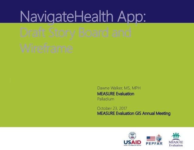 NavigateHealth App: Draft Story Board and Wireframe Dawne Walker, MS, MPH MEASURE Evaluation Palladium October 23, 2017 ME...