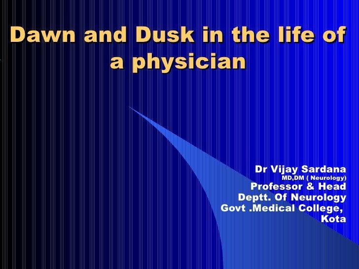 Dawn and Dusk in the life of       a physician                       Dr Vijay Sardana                           MD,DM ( Ne...