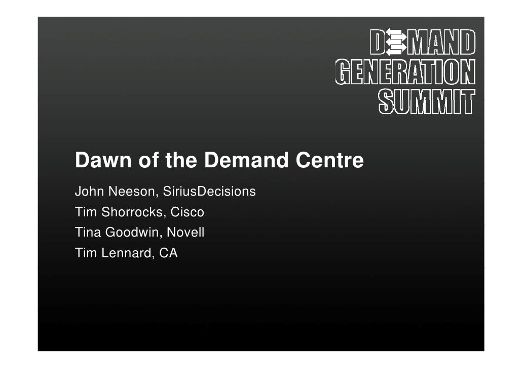 Dawn of the Demand Centre John Neeson, SiriusDecisions Tim Shorrocks, Cisco Tina Goodwin, Novell Tim Lennard, CA