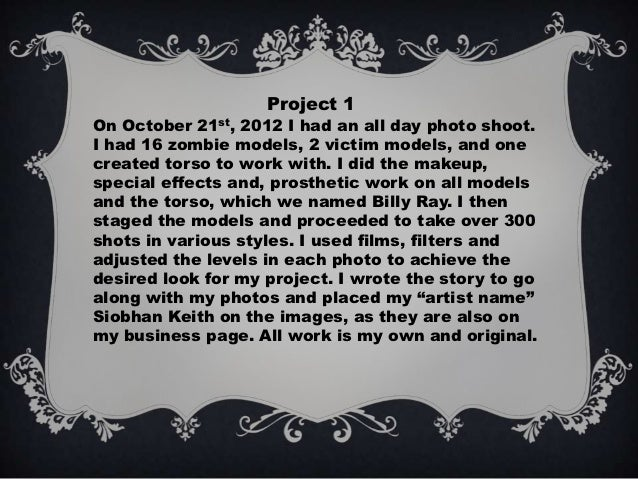 Project 1On October 21st, 2012 I had an all day photo shoot.I had 16 zombie models, 2 victim models, and onecreated torso ...