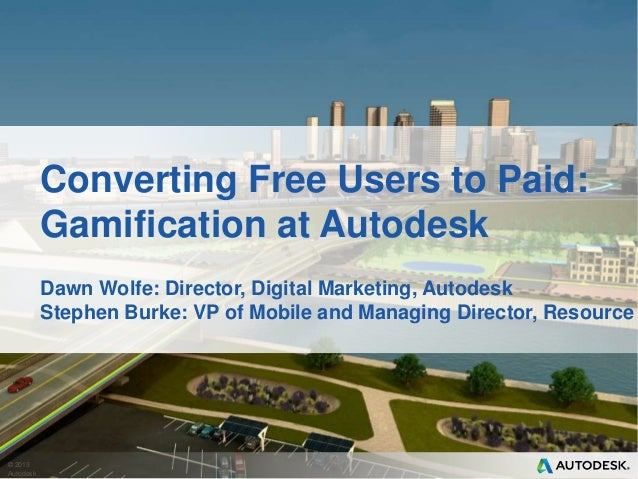 © 2013AutodeskConverting Free Users to Paid:Gamification at AutodeskDawn Wolfe: Director, Digital Marketing, AutodeskSteph...