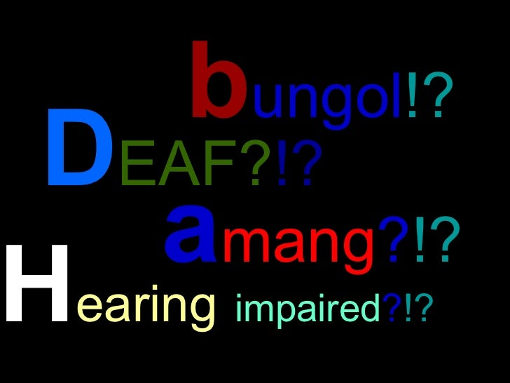 D EAF? !?  b ungol !?   a mang ? !?   H earing   impaired ? !?