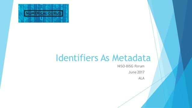 Identifiers As Metadata NISO-BISG Forum June 2017 ALA