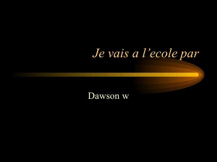 Je vais a l'ecole par Dawson w