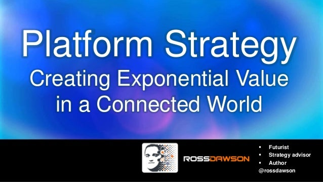 Platform Strategy Creating Exponential Value in a Connected World  Futurist  Strategy advisor  Author @rossdawson