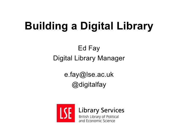 Building a Digital Library              Ed Fay     Digital Library Manager        e.fay@lse.ac.uk           @digitalfay
