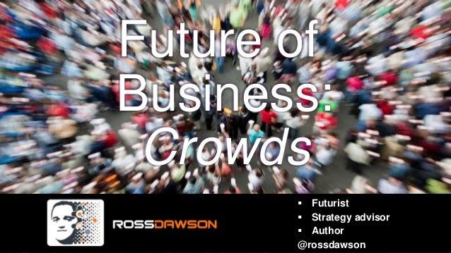 Future of  Business:  Crowds   Futurist   Strategy advisor   Author  @rossdawson