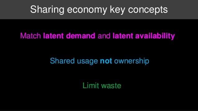 Sharing economy key concepts  Match latent demand and latent availability  Shared usage not ownership  Limit waste
