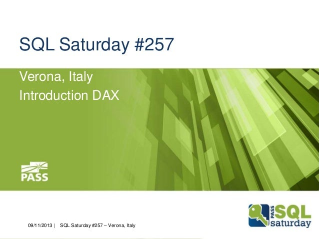 SQL Saturday #257 Verona, Italy Introduction DAX  09/11/2013 |  November  9th,  SQL Saturday #257 – Verona, Italy  2013  #...