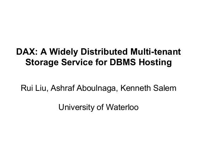 DAX: A Widely Distributed Multi-tenant Storage Service for DBMS Hosting Rui Liu, Ashraf Aboulnaga, Kenneth Salem Universit...