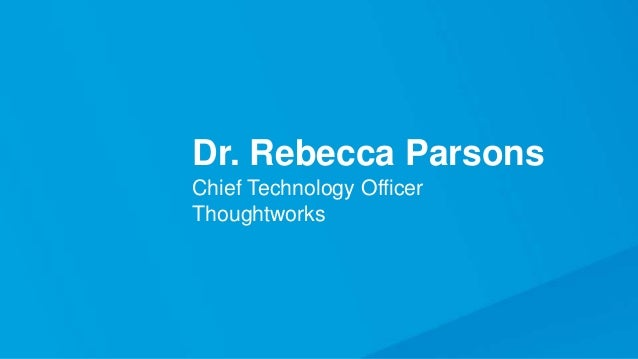 Dr. Rebecca Parsons Chief Technology Officer Thoughtworks