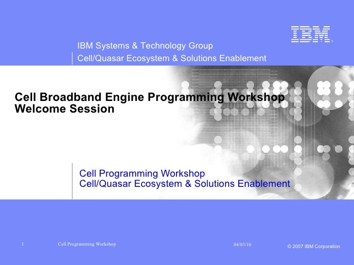 Cell Broadband Engine Programming Workshop Welcome Session Cell Programming Workshop Cell/Quasar Ecosystem & Solutions Ena...