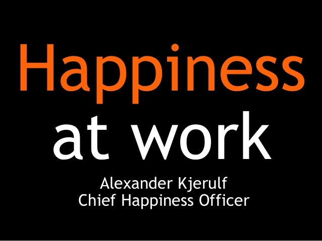 Happiness at workAlexander Kjerulf Chief Happiness Officer
