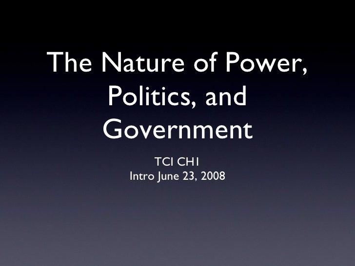 The Nature of Power, Politics, and Government <ul><li>TCI CH1 </li></ul><ul><li>Intro June 23, 2008 </li></ul>