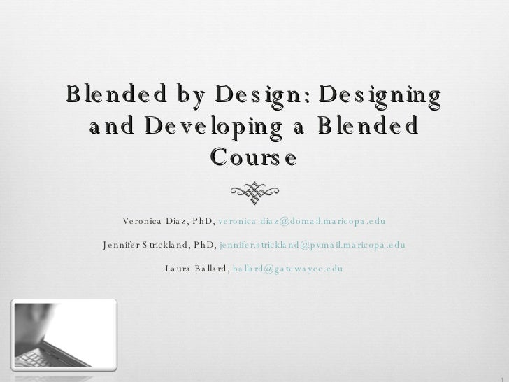 Blended by Design: Designing and Developing a Blended Course <ul><li>Veronica Diaz, PhD,  [email_address] </li></ul><ul><l...