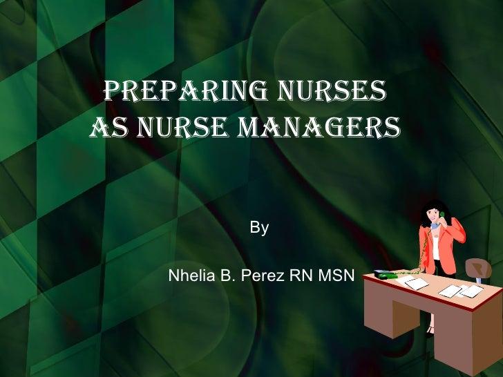 Preparing Nurses as Nurse Managers By  Nhelia B. Perez RN MSN