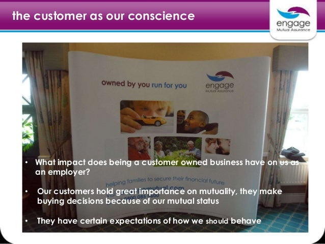 the customer as our conscience • What impact does being a customer owned business have on us as an employer? • Our custome...