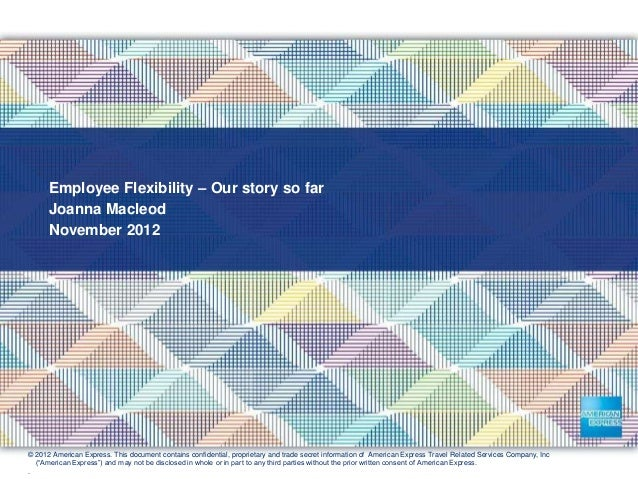 Employee Flexibility – Our story so far Joanna Macleod November 2012 © 2012 American Express. This document contains confi...