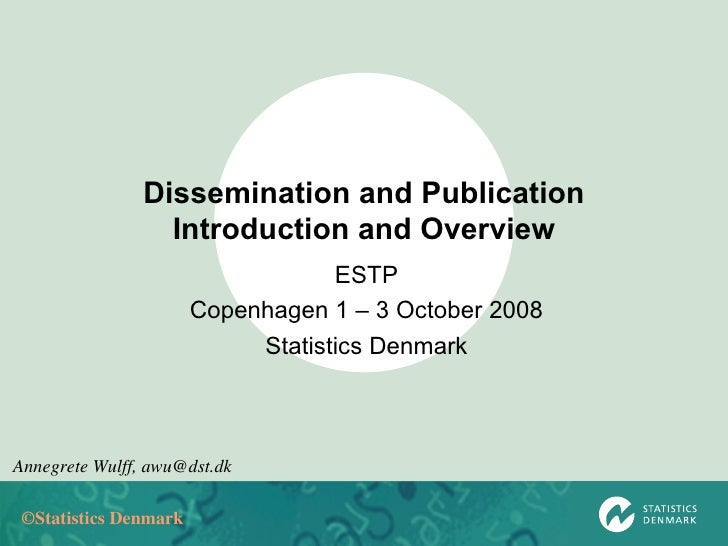 Dissemination and Publication Introduction and Overview ESTP Copenhagen 1 – 3 October 2008 Statistics Denmark Annegrete Wu...