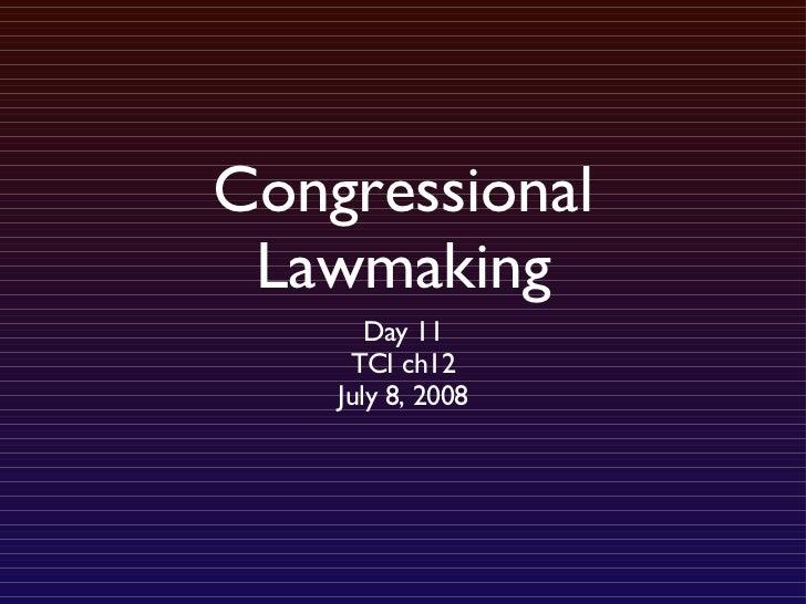 Congressional Lawmaking <ul><li>Day 11 </li></ul><ul><li>TCI ch12 </li></ul><ul><li>July 8, 2008 </li></ul>