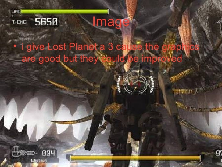 Image <ul><li>i give Lost Planet a 3 cause the graphics are good but they could be improved </li></ul>
