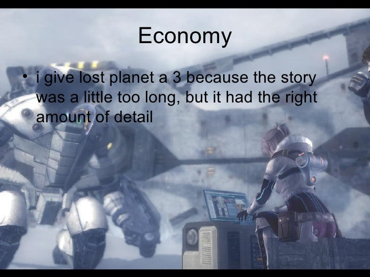 Economy <ul><li>i give lost planet a 3 because the story was a little too long, but it had the right amount of detail </li...