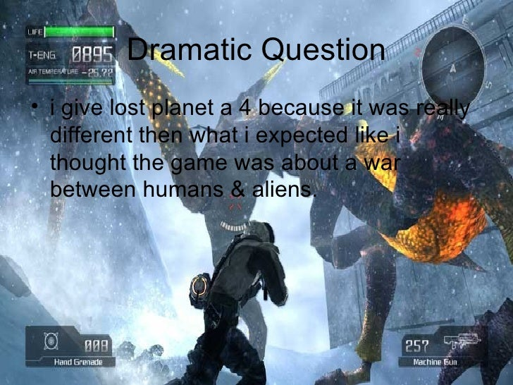 Dramatic Question <ul><li>i give lost planet a 4 because it was really different then what i expected like i thought the g...