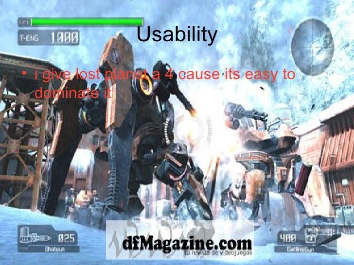 Usability <ul><li>i give lost planet a 4 cause its easy to dominate it </li></ul>
