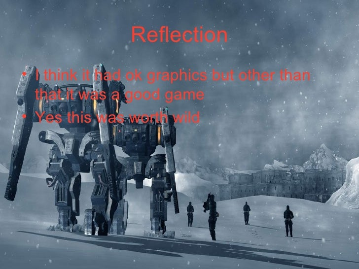 Reflection <ul><li>I think it had ok graphics but other than that it was a good game </li></ul><ul><li>Yes this was worth ...