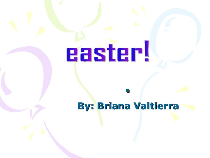 . By: Briana Valtierra easter!