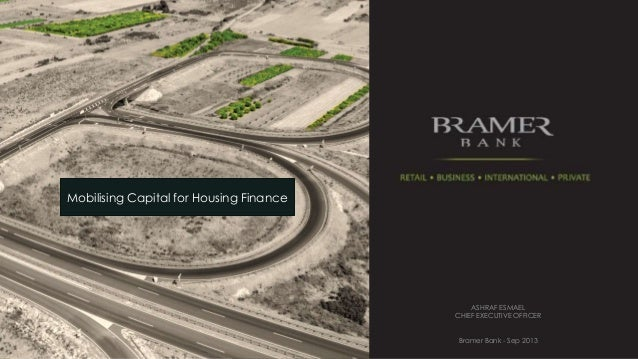 Mobilising Capital for Housing Finance  ASHRAF ESMAEL CHIEF EXECUTIVE OFFICER Bramer Bank - Sep 2013