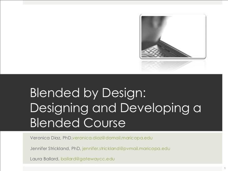 Blended by Design: Designing and Developing a Blended Course <ul><li>Veronica Diaz, PhD, [email_address] </li></ul><ul><li...