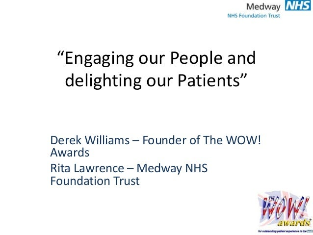 """Engaging our People and delighting our Patients"" Derek Williams – Founder of The WOW! Awards Rita Lawrence – Medway NHS F..."