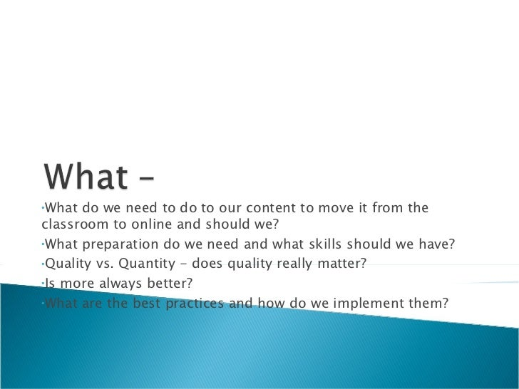 <ul><li>What do we need to do to our content to move it from the classroom to online and should we?  </li></ul><ul><li>Wha...