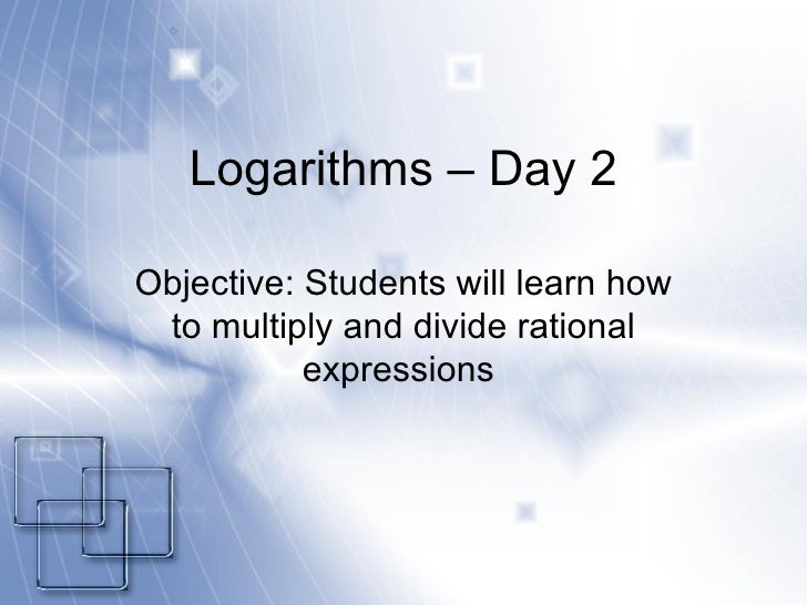 Logarithms – Day 2 Objective: Students will learn how to multiply and divide rational expressions