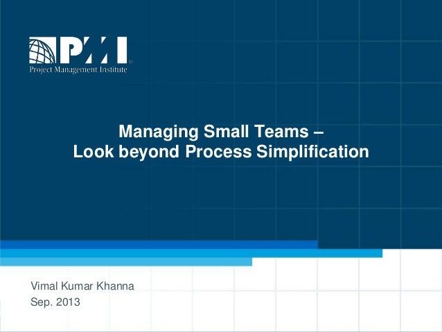 1 Managing Small Teams – Look beyond Process Simplification Vimal Kumar Khanna Sep. 2013