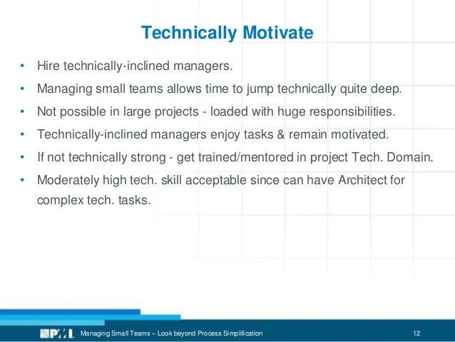 12 Technically Motivate • Hire technically-inclined managers. • Managing small teams allows time to jump technically quite...