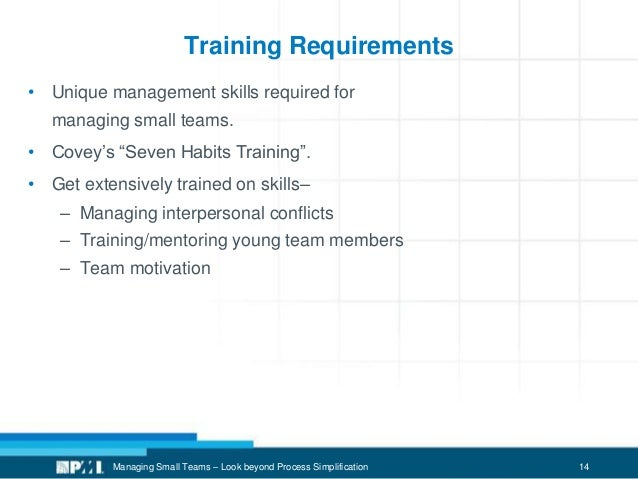 """14 Training Requirements • Unique management skills required for managing small teams. • Covey's """"Seven Habits Training"""". ..."""